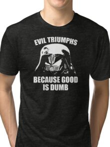 Evil Triumphs Because Good is Dumb Tri-blend T-Shirt