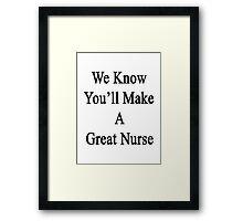 We Know You'll Make A Great Nurse  Framed Print