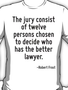 The jury consist of twelve persons chosen to decide who has the better lawyer. T-Shirt