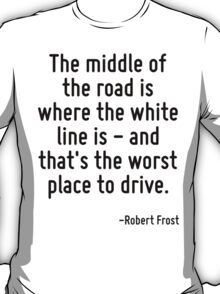 The middle of the road is where the white line is - and that's the worst place to drive. T-Shirt