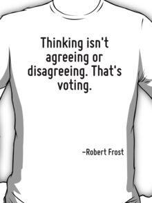 Thinking isn't agreeing or disagreeing. That's voting. T-Shirt