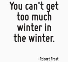 You can't get too much winter in the winter. by Quotr