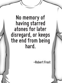 No memory of having starred atones for later disregard, or keeps the end from being hard. T-Shirt