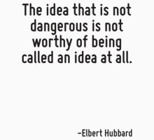 The idea that is not dangerous is not worthy of being called an idea at all. by Quotr