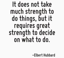 It does not take much strength to do things, but it requires great strength to decide on what to do. by Quotr