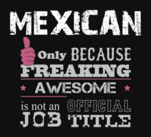 Mexican Only Because Freaking Awesome Is Not An Official Job Title - Tshirts & Accessories by tshirts2015