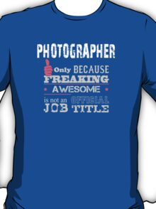 Photographer Only Because Freaking Awesome Is Not An Official Job Title - Tshirts & Accessories T-Shirt
