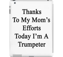 Thanks To My Mom's Efforts Today I'm A Trumpeter  iPad Case/Skin