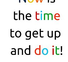 Now is the time to get up and do it! by IdeasForArtists