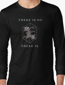 There Is No, There Is Long Sleeve T-Shirt