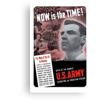 Now Is The Time -- WW2 Army Recruiting Canvas Print