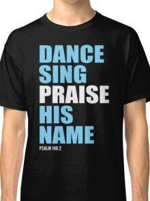Dance, Sing, Praise His Name Classic T-Shirt