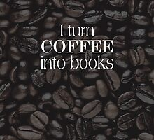 I Turn Coffee Into Books by bibliophilism