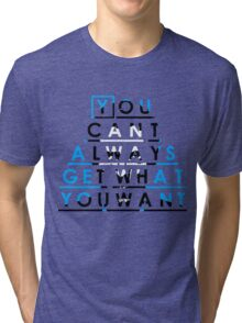 You can't always get what you want Tri-blend T-Shirt
