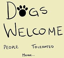 Dogs Welcome, People Tolerated by BugsArt