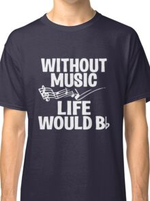 Without Music Life Would B Flat Classic T-Shirt