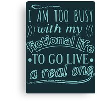 I am too busy with my fictional life to go live a real one Canvas Print