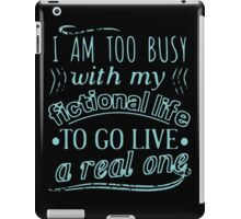 I am too busy with my fictional life to go live a real one iPad Case/Skin