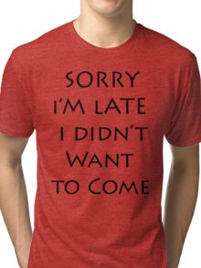 Sorry I'm Late I didn't want to come Tri-blend T-Shirt