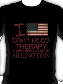 I Don't Need Therapy, I Just Need To Go To Arlington T Shirt T-Shirt