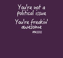 You're Not A Political Issue, Your'e Freakin' Awesome Unisex T-Shirt