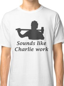 Sounds like Charlie work Classic T-Shirt