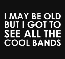 I May Be Old But I Got to See All The Cool Bands by mintytees