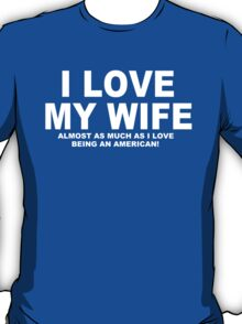 I LOVE MY WIFE Almost As Much As I Love Being An American T-Shirt