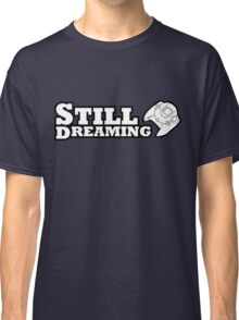 Still Dreaming Classic T-Shirt