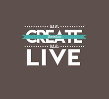 We create, therefore we live Unisex T-Shirt