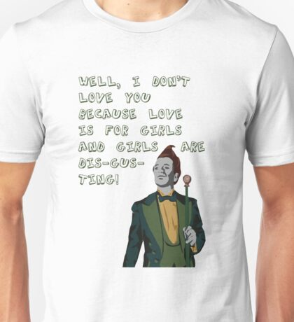I don't love you because love is for girls and girls are dis-gus-ting! Unisex T-Shirt