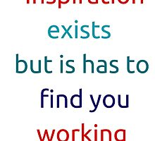 Inspiration exists but it has to find you working by IdeasForArtists
