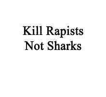 Kill Rapists Not Sharks  by supernova23