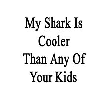 My Shark Is Cooler Than Any Of Your Kids  Photographic Print