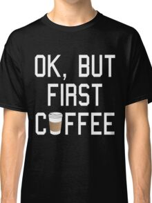 OK, But First COFFEE! Classic T-Shirt