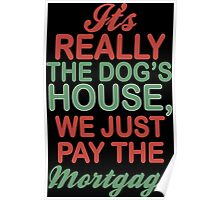 Its Really The Dogs House We Just Pay The Mortgage Poster