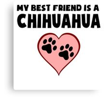 My Best Friend Is A Chihuahua Canvas Print