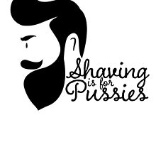 SHAVING IS FOR PUSSIES by teeshirtz