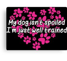 My Dog Isnt Spoiled I Am Just Well Trained Canvas Print