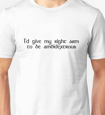 I'd give my right arm to be ambidextrous Unisex T-Shirt