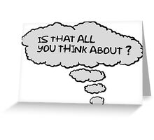 Is that all you think about. Greeting Card