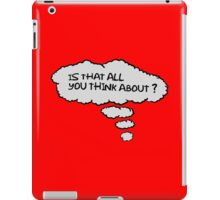 Is that all you think about. iPad Case/Skin