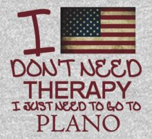 I Don't Need Therapy, I Just Need To Go To Plano T Shirt T-Shirt