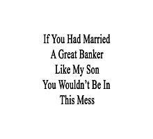 If You Had Married A Great Banker Like My Son You Wouldn't Be In This Mess  by supernova23