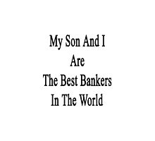 My Son And I Are The Best Bankers In The World  by supernova23
