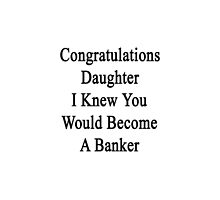 Congratulations Daughter I Knew You Would Become A Banker  by supernova23