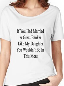If You Had Married A Great Banker Like My Daughter You Wouldn't Be In This Mess  Women's Relaxed Fit T-Shirt