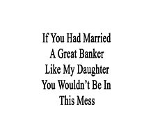 If You Had Married A Great Banker Like My Daughter You Wouldn't Be In This Mess  by supernova23