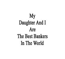 My Daughter And I Are The Best Bankers In The World  by supernova23
