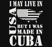 I MAY LIVE IN USA BUT I WAS MADE IN CUBA T-Shirt
